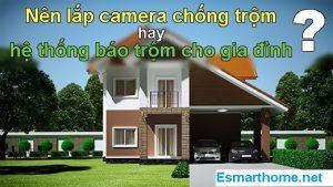 Nên lắp đặt camera quan sát chống trộm hay lắp đặt bộ báo động chống trộm cho gia đình?